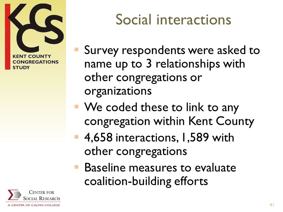 Social interactions Survey respondents were asked to name up to 3 relationships with other congregations or organizations We coded these to link to any congregation within Kent County 4,658 interactions, 1,589 with other congregations Baseline measures to evaluate coalition-building efforts 41