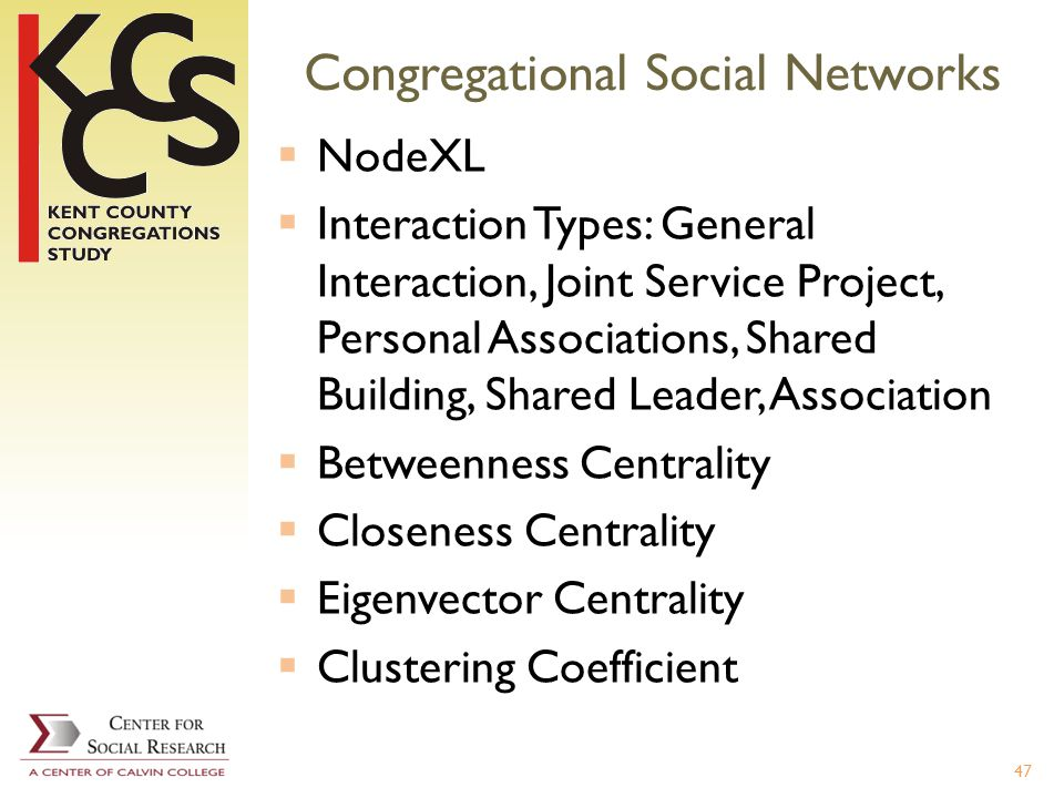 Congregational Social Networks NodeXL Interaction Types: General Interaction, Joint Service Project, Personal Associations, Shared Building, Shared Leader, Association Betweenness Centrality Closeness Centrality Eigenvector Centrality Clustering Coefficient 47