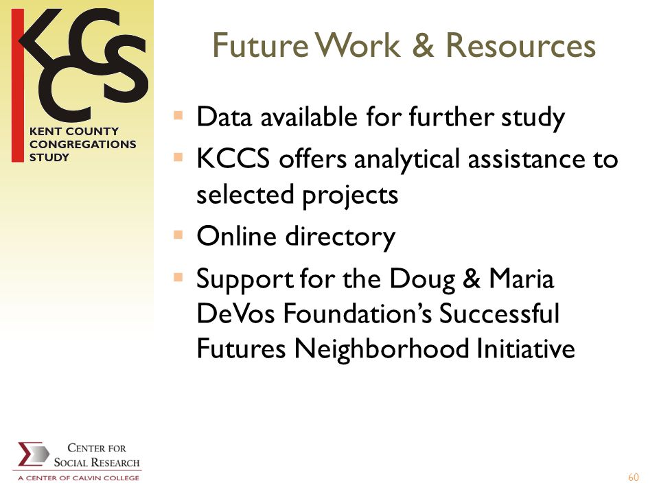 Future Work & Resources Data available for further study KCCS offers analytical assistance to selected projects Online directory Support for the Doug & Maria DeVos Foundations Successful Futures Neighborhood Initiative 60