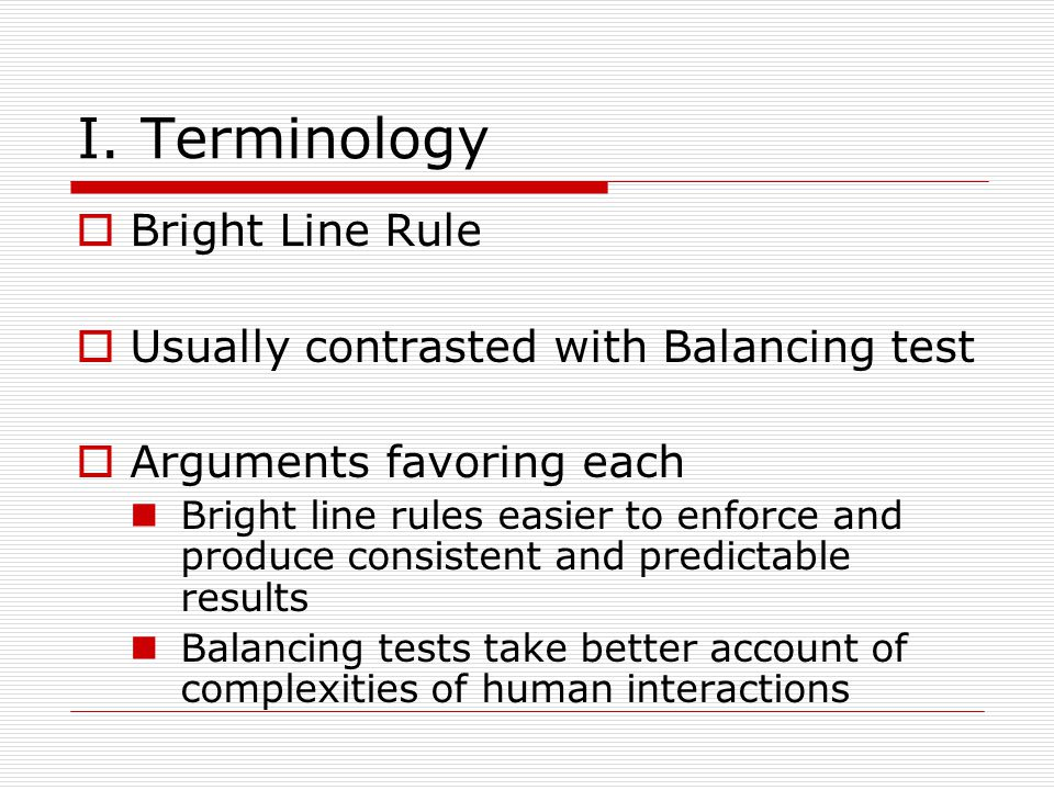 I. Terminology Bright Line Rule Usually contrasted with Balancing test Arguments favoring each Bright line rules easier to enforce and produce consist