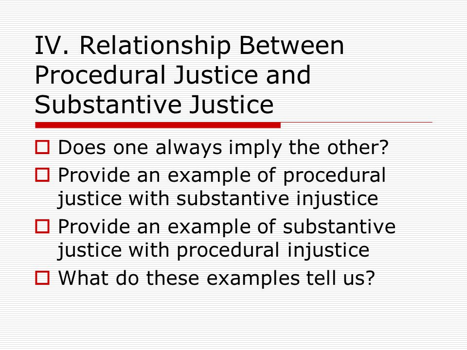 IV. Relationship Between Procedural Justice and Substantive Justice Does one always imply the other? Provide an example of procedural justice with sub