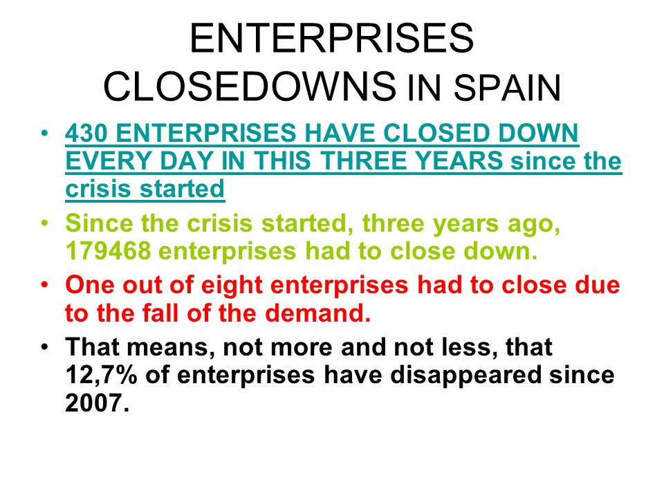 ENTERPRISES CLOSEDOWNS IN SPAIN 430 ENTERPRISES HAVE CLOSED DOWN EVERY DAY IN THIS THREE YEARS since the crisis started Since the crisis started, thre