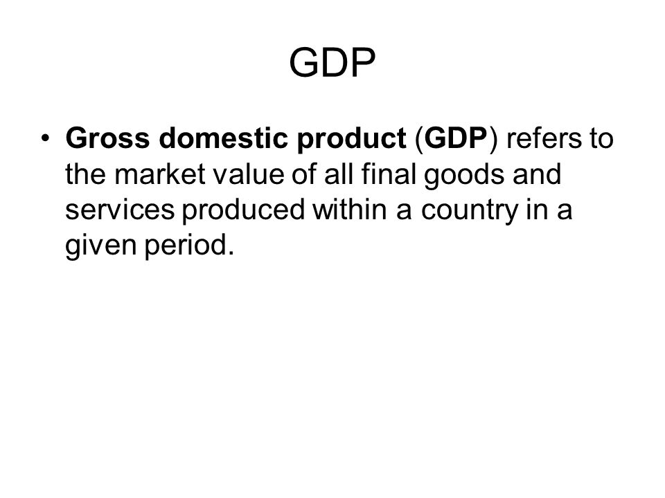 GDP Gross domestic product (GDP) refers to the market value of all final goods and services produced within a country in a given period.