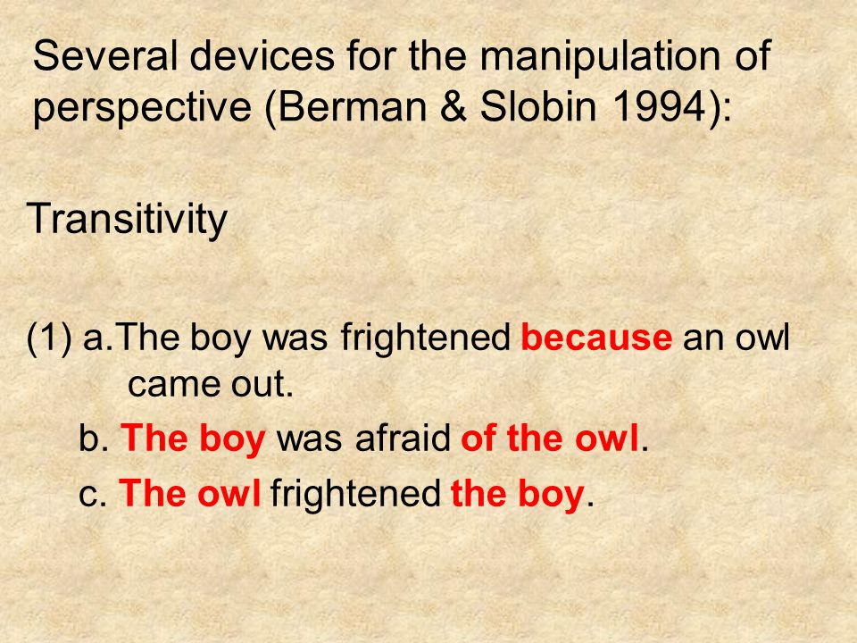 Several devices for the manipulation of perspective (Berman & Slobin 1994): Transitivity (1) a.The boy was frightened because an owl came out. b. The