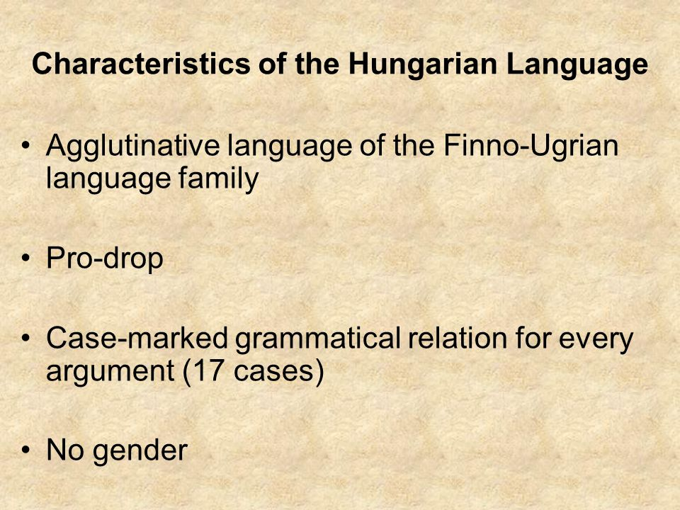Characteristics of the Hungarian Language Agglutinative language of the Finno-Ugrian language family Pro-drop Case-marked grammatical relation for eve