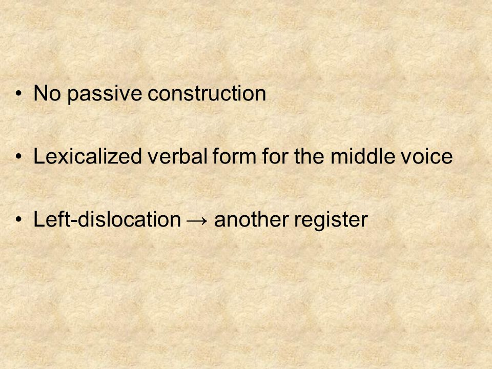No passive construction Lexicalized verbal form for the middle voice Left-dislocation another register