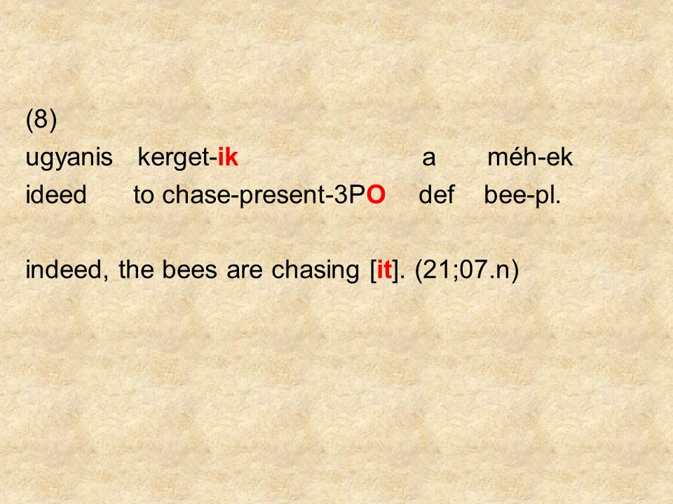 (8) ugyanis kerget-ik a méh-ek ideed to chase-present-3PO def bee-pl. indeed, the bees are chasing [it]. (21;07.n)
