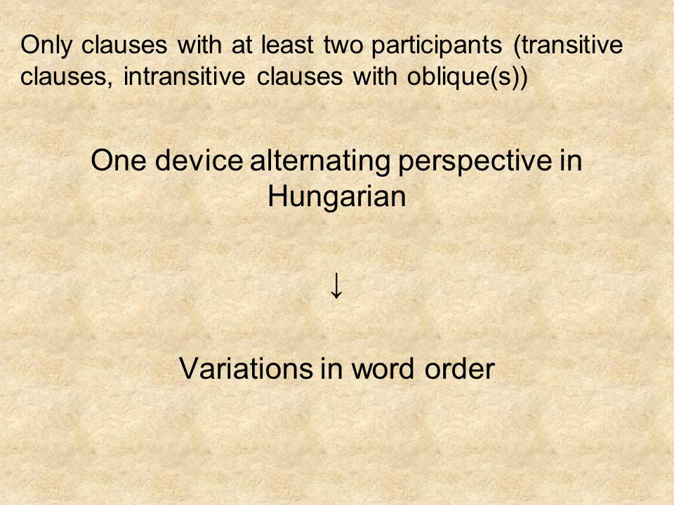 Only clauses with at least two participants (transitive clauses, intransitive clauses with oblique(s)) One device alternating perspective in Hungarian