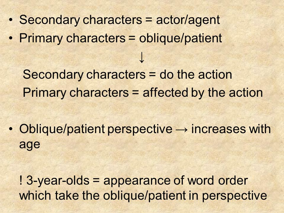 Secondary characters = actor/agent Primary characters = oblique/patient Secondary characters = do the action Primary characters = affected by the acti