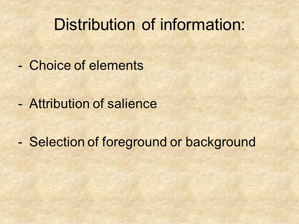 Distribution of information: -Choice of elements -Attribution of salience -Selection of foreground or background
