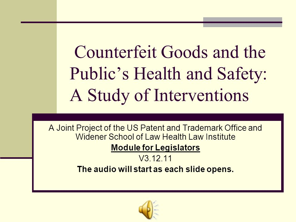 Counterfeit Goods and the Publics Health and Safety: A Study of Interventions A Joint Project of the US Patent and Trademark Office and Widener School of Law Health Law Institute Module for Legislators V3.12.11 The audio will start as each slide opens.