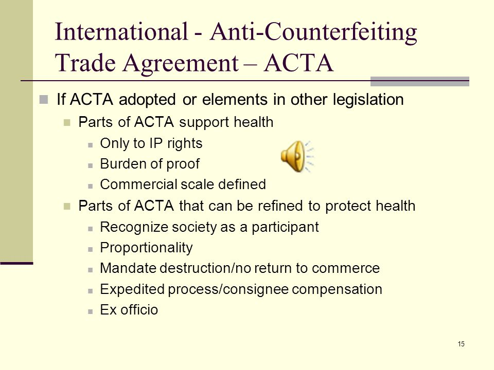 15 International - Anti-Counterfeiting Trade Agreement – ACTA If ACTA adopted or elements in other legislation Parts of ACTA support health Only to IP rights Burden of proof Commercial scale defined Parts of ACTA that can be refined to protect health Recognize society as a participant Proportionality Mandate destruction/no return to commerce Expedited process/consignee compensation Ex officio