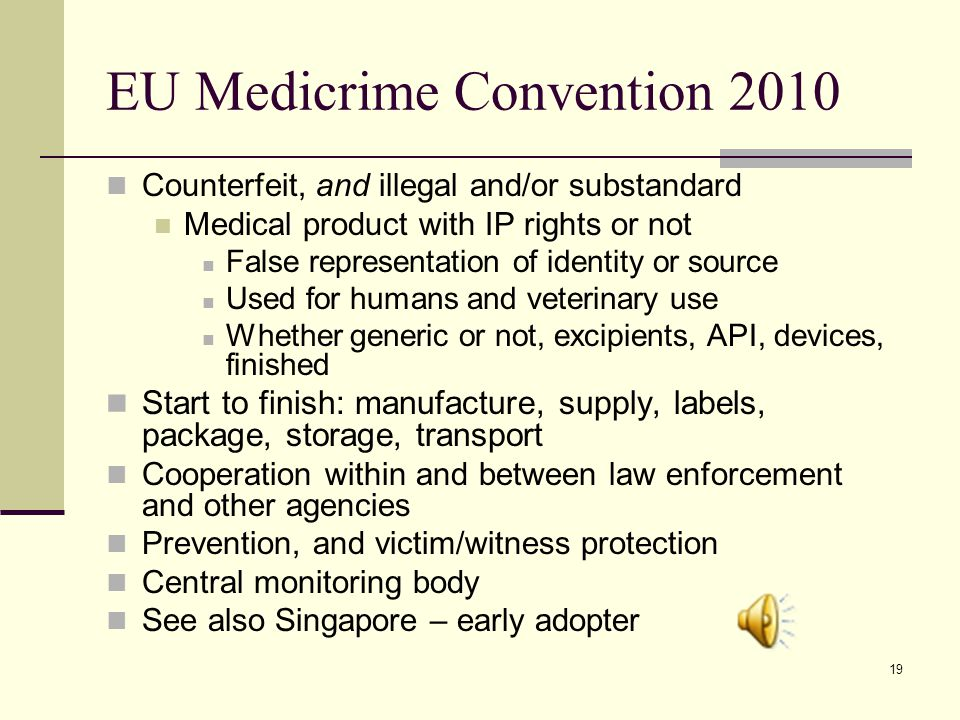 19 EU Medicrime Convention 2010 Counterfeit, and illegal and/or substandard Medical product with IP rights or not False representation of identity or source Used for humans and veterinary use Whether generic or not, excipients, API, devices, finished Start to finish: manufacture, supply, labels, package, storage, transport Cooperation within and between law enforcement and other agencies Prevention, and victim/witness protection Central monitoring body See also Singapore – early adopter