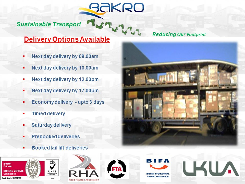 Delivery Options Available Next day delivery by 09.00am Next day delivery by 10.00am Next day delivery by 12.00pm Next day delivery by 17.00pm Economy delivery - upto 3 days Timed delivery Saturday delivery Prebooked deliveries Booked tail lift deliveries Sustainable Transport Reducing Our Footprint