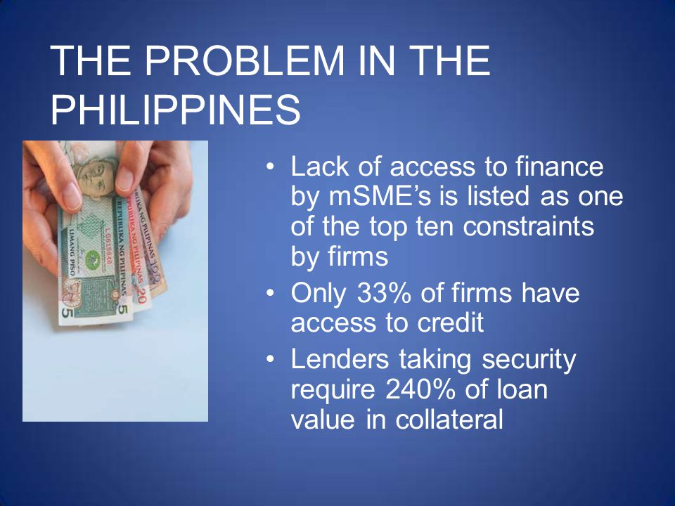 THE PROBLEM IN THE PHILIPPINES Lack of access to finance by mSMEs is listed as one of the top ten constraints by firms Only 33% of firms have access to credit Lenders taking security require 240% of loan value in collateral