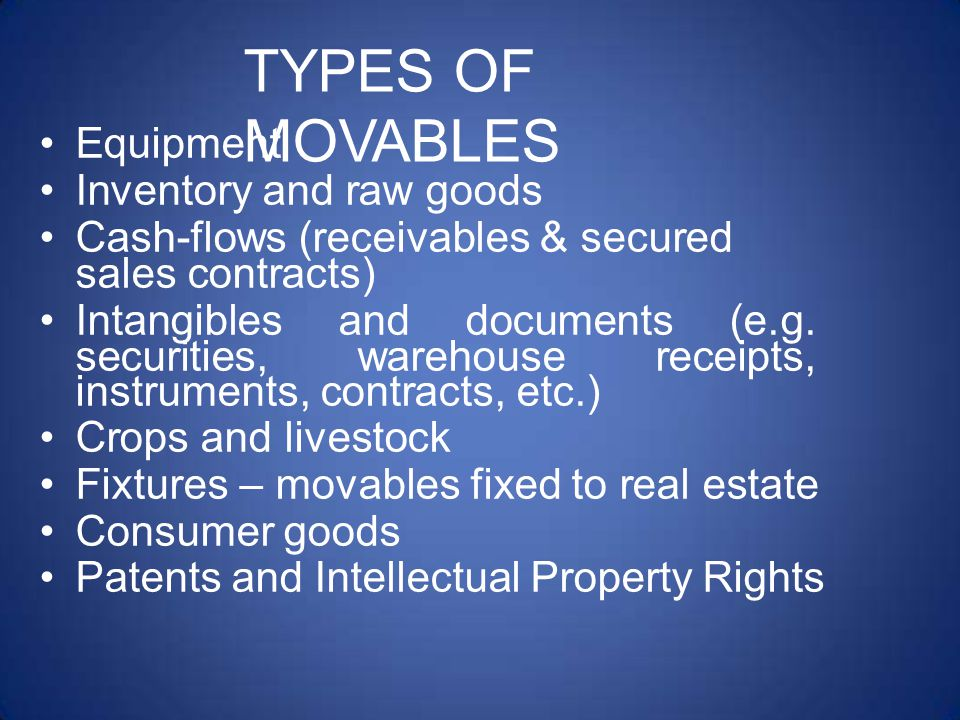 TYPES OF MOVABLES Equipment Inventory and raw goods Cash-flows (receivables & secured sales contracts) Intangibles and documents (e.g.
