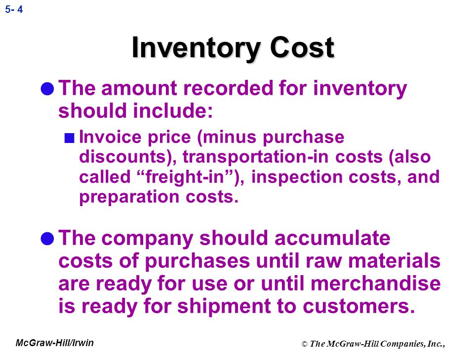 McGraw-Hill/Irwin © The McGraw-Hill Companies, Inc., 5- 4 Inventory Cost l The amount recorded for inventory should include: n Invoice price (minus purchase discounts), transportation-in costs (also called freight-in), inspection costs, and preparation costs.