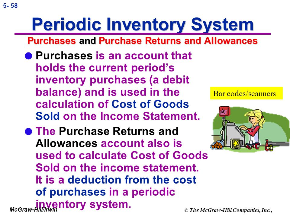 McGraw-Hill/Irwin © The McGraw-Hill Companies, Inc., 5- 57 Periodic Inventory Systems l Because entries are not made to the inventory account during t
