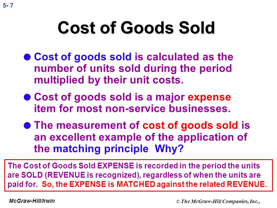 McGraw-Hill/Irwin © The McGraw-Hill Companies, Inc., 5- 7 Cost of Goods Sold l Cost of goods sold is calculated as the number of units sold during the period multiplied by their unit costs.