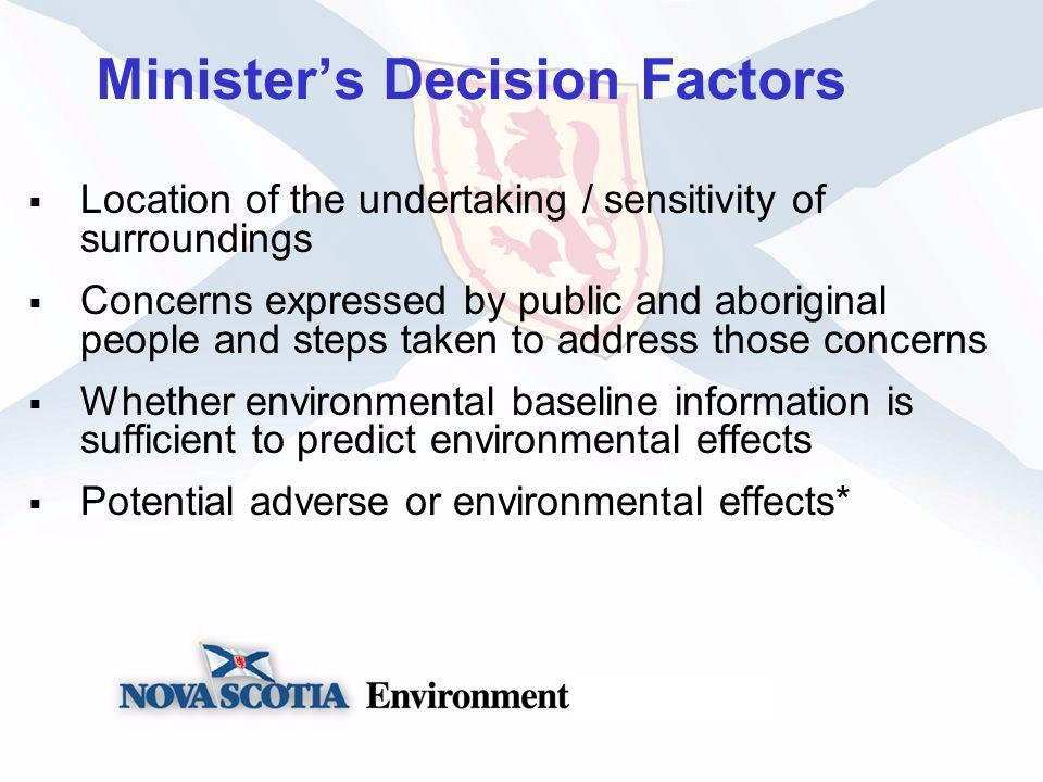 Ministers Decision Factors Location of the undertaking / sensitivity of surroundings Concerns expressed by public and aboriginal people and steps taken to address those concerns Whether environmental baseline information is sufficient to predict environmental effects Potential adverse or environmental effects*