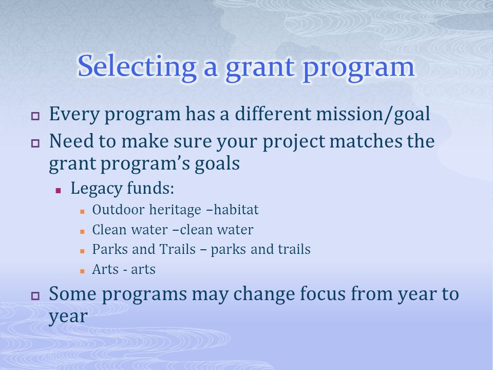 Every program has a different mission/goal Need to make sure your project matches the grant programs goals Legacy funds: Outdoor heritage –habitat Cle