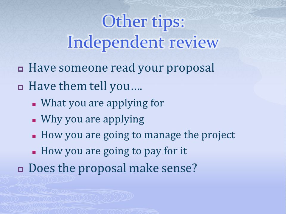 Have someone read your proposal Have them tell you…. What you are applying for Why you are applying How you are going to manage the project How you ar
