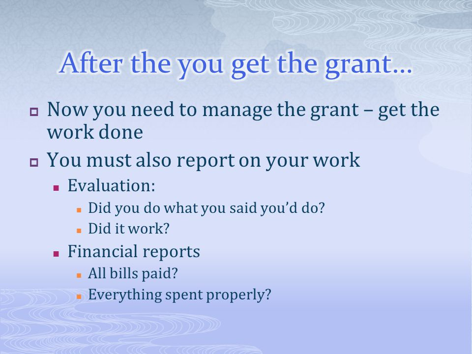 Now you need to manage the grant – get the work done You must also report on your work Evaluation: Did you do what you said youd do? Did it work? Fina