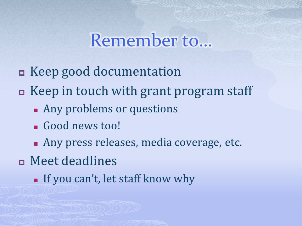 Keep good documentation Keep in touch with grant program staff Any problems or questions Good news too! Any press releases, media coverage, etc. Meet