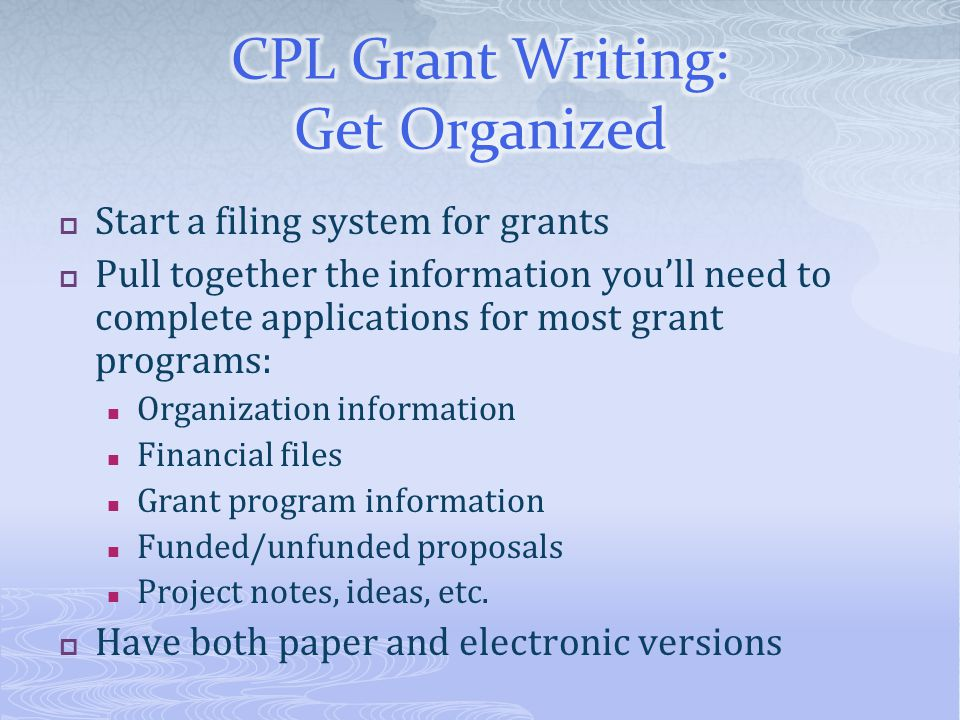 Start a filing system for grants Pull together the information youll need to complete applications for most grant programs: Organization information F