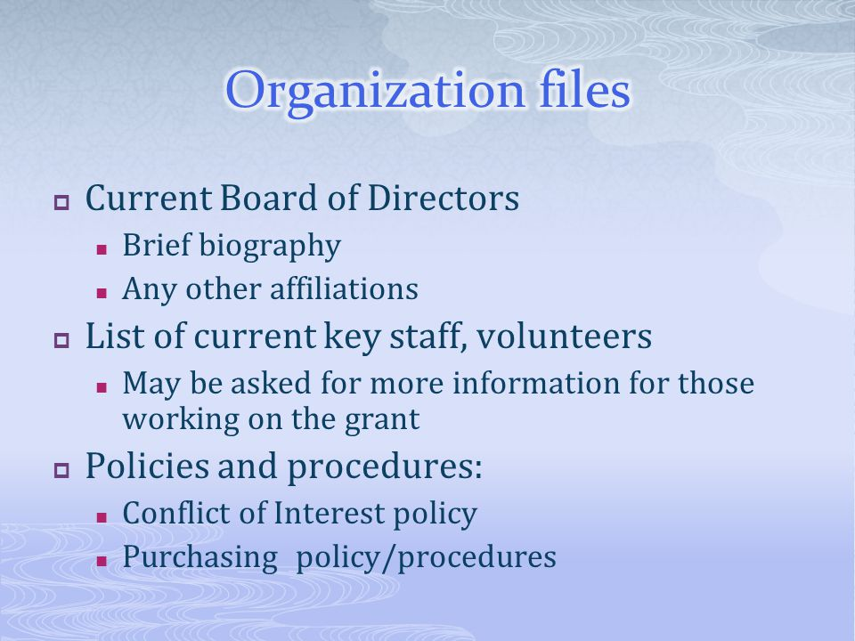 Current Board of Directors Brief biography Any other affiliations List of current key staff, volunteers May be asked for more information for those wo