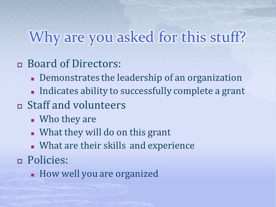 Board of Directors: Demonstrates the leadership of an organization Indicates ability to successfully complete a grant Staff and volunteers Who they ar
