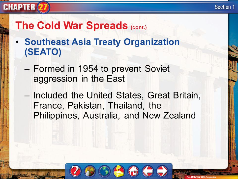 Section 1 Southeast Asia Treaty Organization (SEATO) –Formed in 1954 to prevent Soviet aggression in the East –Included the United States, Great Britain, France, Pakistan, Thailand, the Philippines, Australia, and New Zealand The Cold War Spreads (cont.)