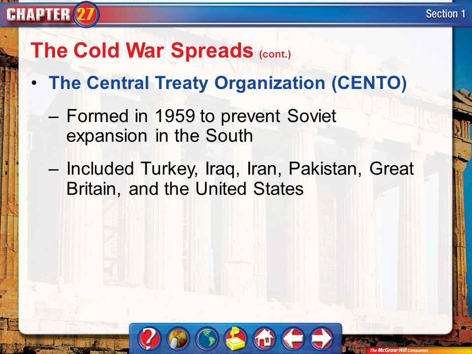 Section 1 The Central Treaty Organization (CENTO) –Formed in 1959 to prevent Soviet expansion in the South –Included Turkey, Iraq, Iran, Pakistan, Great Britain, and the United States The Cold War Spreads (cont.)