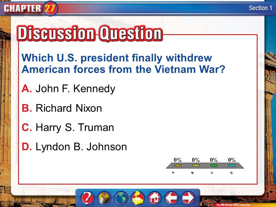 A.A B.B C.C D.D Section 1 Which U.S. president finally withdrew American forces from the Vietnam War? A.John F. Kennedy B.Richard Nixon C.Harry S. Tru
