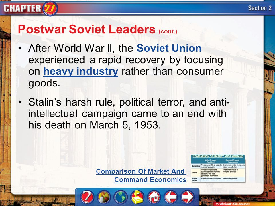 Section 2 After World War II, the Soviet Union experienced a rapid recovery by focusing on heavy industry rather than consumer goods.heavy industry Stalins harsh rule, political terror, and anti- intellectual campaign came to an end with his death on March 5, 1953.