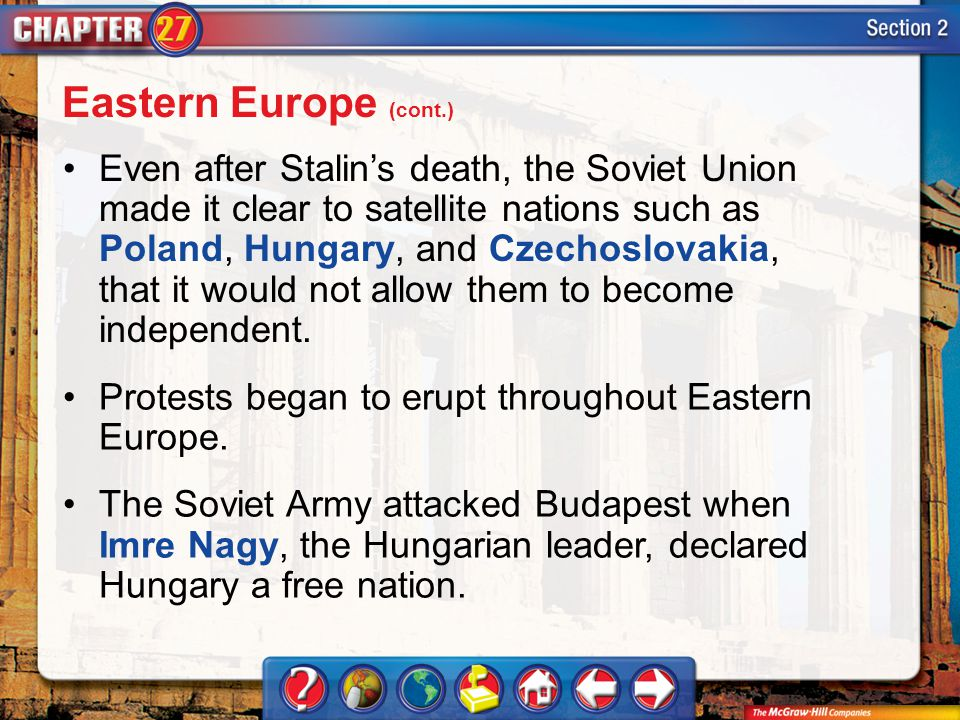 Section 2 Even after Stalins death, the Soviet Union made it clear to satellite nations such as Poland, Hungary, and Czechoslovakia, that it would not allow them to become independent.