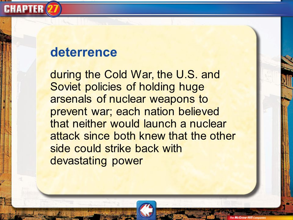 Vocab4 deterrence during the Cold War, the U.S. and Soviet policies of holding huge arsenals of nuclear weapons to prevent war; each nation believed t