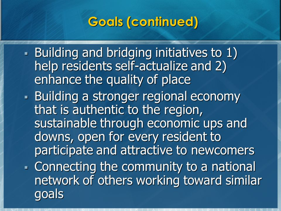 Goals (continued) Building and bridging initiatives to 1) help residents self-actualize and 2) enhance the quality of place Building and bridging initiatives to 1) help residents self-actualize and 2) enhance the quality of place Building a stronger regional economy that is authentic to the region, sustainable through economic ups and downs, open for every resident to participate and attractive to newcomers Building a stronger regional economy that is authentic to the region, sustainable through economic ups and downs, open for every resident to participate and attractive to newcomers Connecting the community to a national network of others working toward similar goals Connecting the community to a national network of others working toward similar goals
