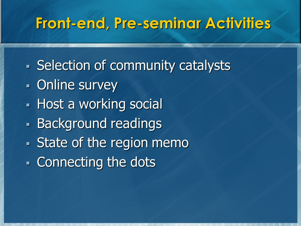 Front-end, Pre-seminar Activities Selection of community catalysts Selection of community catalysts Online survey Online survey Host a working social Host a working social Background readings Background readings State of the region memo State of the region memo Connecting the dots Connecting the dots