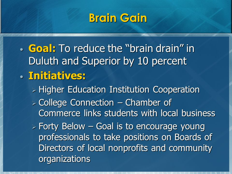 Brain Gain Goal: To reduce the brain drain in Duluth and Superior by 10 percent Goal: To reduce the brain drain in Duluth and Superior by 10 percent Initiatives: Initiatives: Higher Education Institution Cooperation Higher Education Institution Cooperation College Connection – Chamber of Commerce links students with local business College Connection – Chamber of Commerce links students with local business Forty Below – Goal is to encourage young professionals to take positions on Boards of Directors of local nonprofits and community organizations Forty Below – Goal is to encourage young professionals to take positions on Boards of Directors of local nonprofits and community organizations