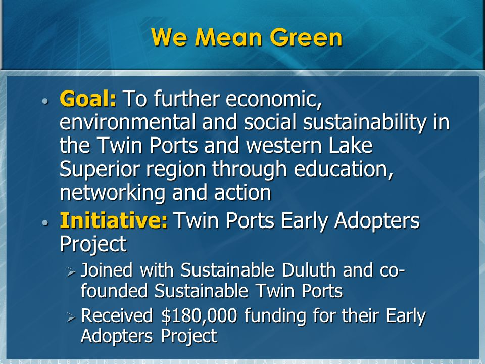 We Mean Green Goal: To further economic, environmental and social sustainability in the Twin Ports and western Lake Superior region through education, networking and action Goal: To further economic, environmental and social sustainability in the Twin Ports and western Lake Superior region through education, networking and action Initiative: Twin Ports Early Adopters Project Initiative: Twin Ports Early Adopters Project Joined with Sustainable Duluth and co- founded Sustainable Twin Ports Joined with Sustainable Duluth and co- founded Sustainable Twin Ports Received $180,000 funding for their Early Adopters Project Received $180,000 funding for their Early Adopters Project