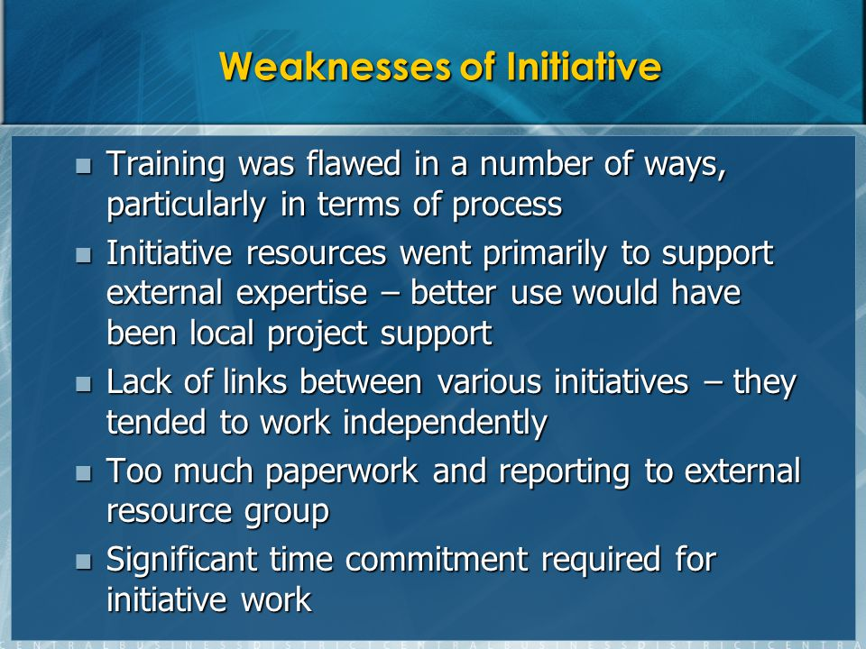Weaknesses of Initiative Training was flawed in a number of ways, particularly in terms of process Training was flawed in a number of ways, particularly in terms of process Initiative resources went primarily to support external expertise – better use would have been local project support Initiative resources went primarily to support external expertise – better use would have been local project support Lack of links between various initiatives – they tended to work independently Lack of links between various initiatives – they tended to work independently Too much paperwork and reporting to external resource group Too much paperwork and reporting to external resource group Significant time commitment required for initiative work Significant time commitment required for initiative work