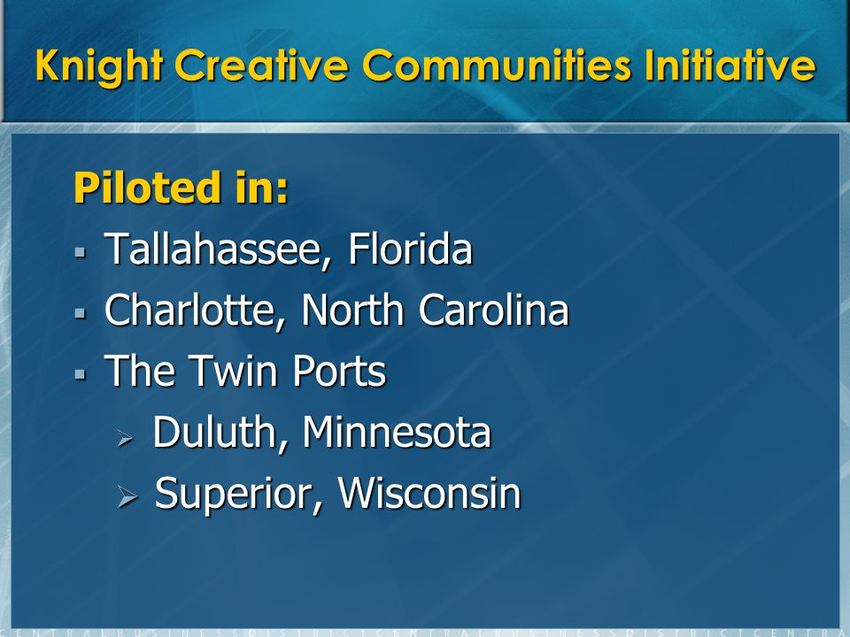 Knight Creative Communities Initiative Piloted in: Tallahassee, Florida Tallahassee, Florida Charlotte, North Carolina Charlotte, North Carolina The Twin Ports The Twin Ports Duluth, Minnesota Duluth, Minnesota Superior, Wisconsin Superior, Wisconsin
