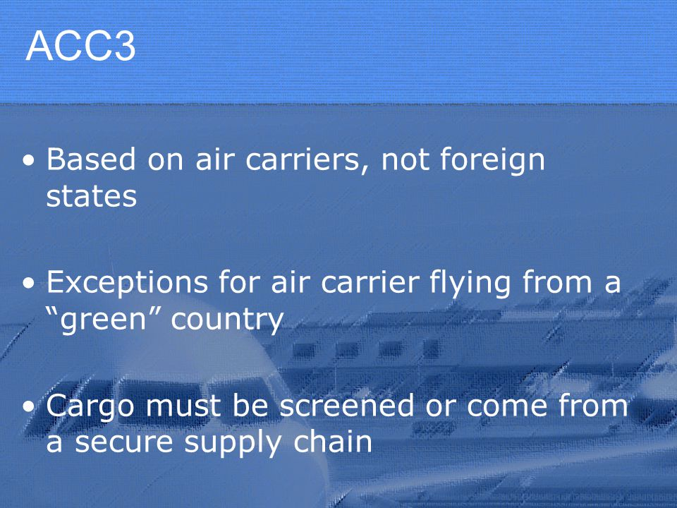 ACC3 Based on air carriers, not foreign states Exceptions for air carrier flying from a green country Cargo must be screened or come from a secure supply chain