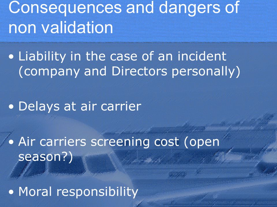 Consequences and dangers of non validation Liability in the case of an incident (company and Directors personally) Delays at air carrier Air carriers screening cost (open season ) Moral responsibility