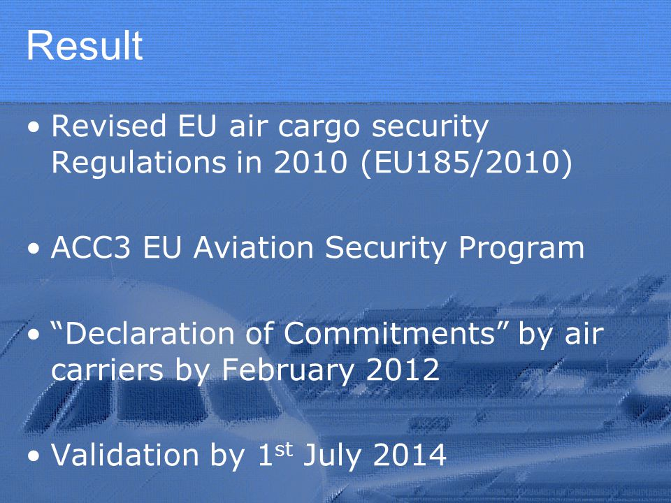 Result Revised EU air cargo security Regulations in 2010 (EU185/2010) ACC3 EU Aviation Security Program Declaration of Commitments by air carriers by February 2012 Validation by 1 st July 2014