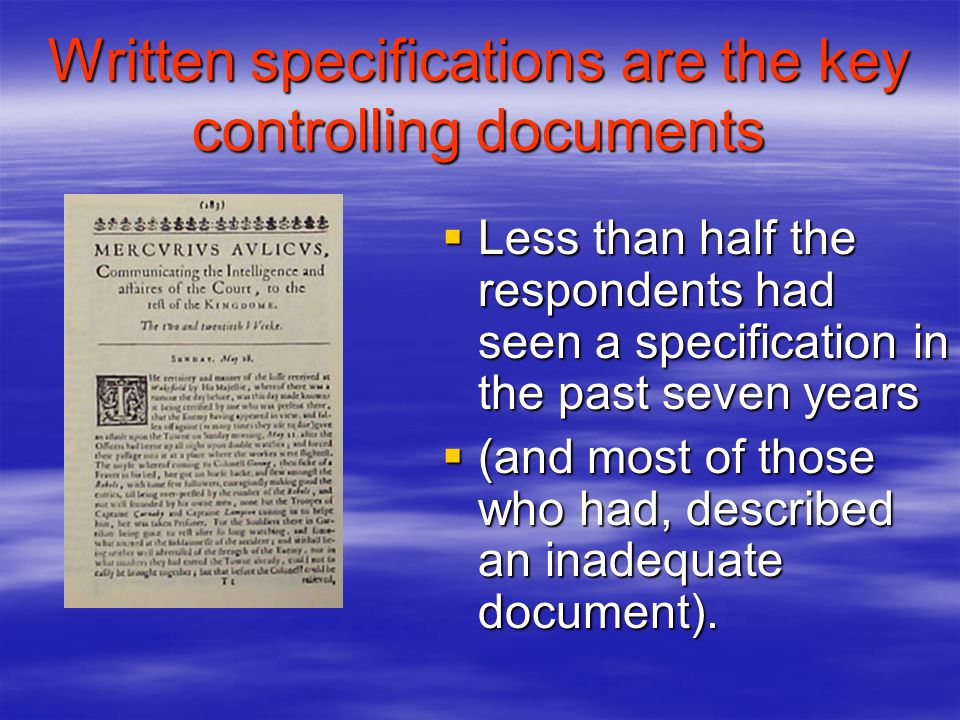 Written specifications are the key controlling documents Less than half the respondents had seen a specification in the past seven years Less than half the respondents had seen a specification in the past seven years (and most of those who had, described an inadequate document).