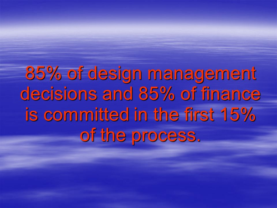 85% of design management decisions and 85% of finance is committed in the first 15% of the process.