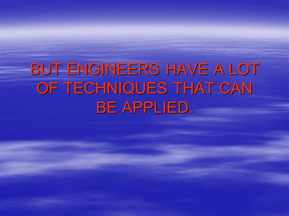 BUT ENGINEERS HAVE A LOT OF TECHNIQUES THAT CAN BE APPLIED.