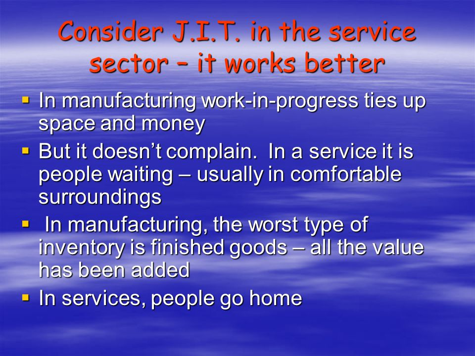 Consider J.I.T. in the service sector – it works better In manufacturing work-in-progress ties up space and money In manufacturing work-in-progress ti